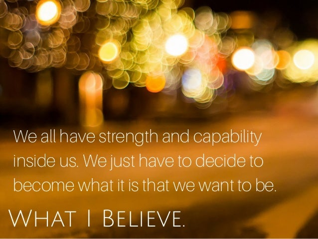 What I Believe. We all have strength and capability inside us. We just have to decide to become what it is that we want to...