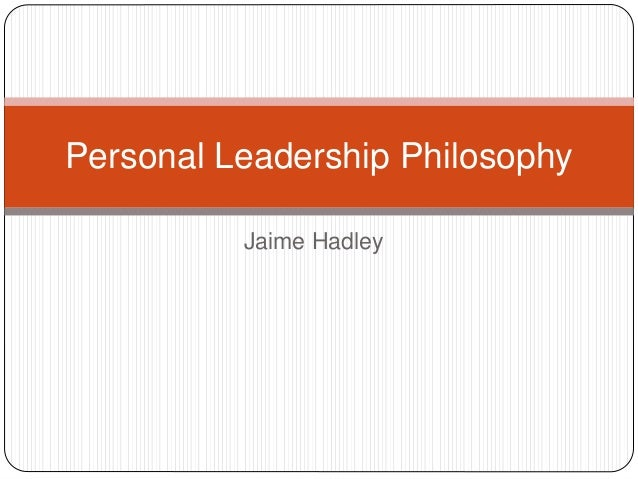 personal leadership philosophy essays My personal leadership philosophy a leadership philosophy can be thousands of pages long, full of theories, diagrams, experiences, and include an endless list of.
