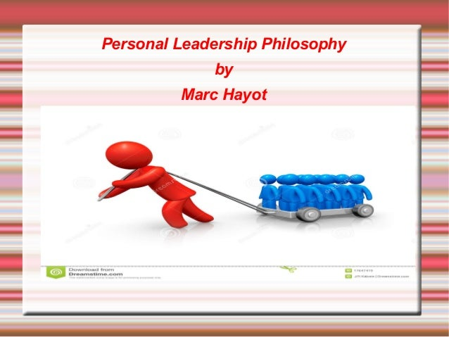 leadership a personal philosophy of leadership 2017-11-28  free essay: personal philosophy of leadership being a leader is more than simply holding a leadership position or having the ability to lead everyone is.