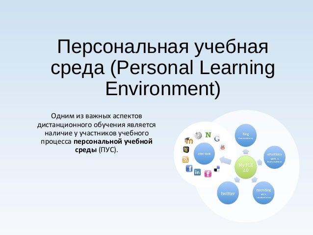 Персональная учебная  среда (Personal Learning  Environment)  Одним из важных аспектов  дистанционного обучения является  ...