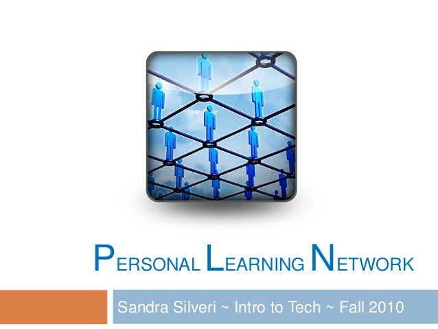 PERSONAL LEARNING NETWORK Sandra Silveri ~ Intro to Tech ~ Fall 2010