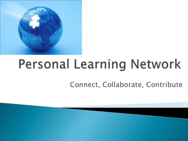 Personal Learning Network<br />Connect, Collaborate, Contribute<br />
