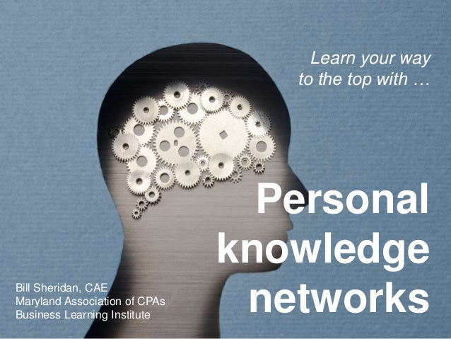 Personal knowledge networks Learn your way to the top with … Bill Sheridan, CAE Maryland Association of CPAs Business Lear...