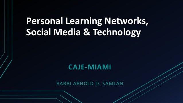 Personal Learning Networks,  Social Media & Technology  CAJE-MIAMI  RABBI ARNOLD D. SAMLAN
