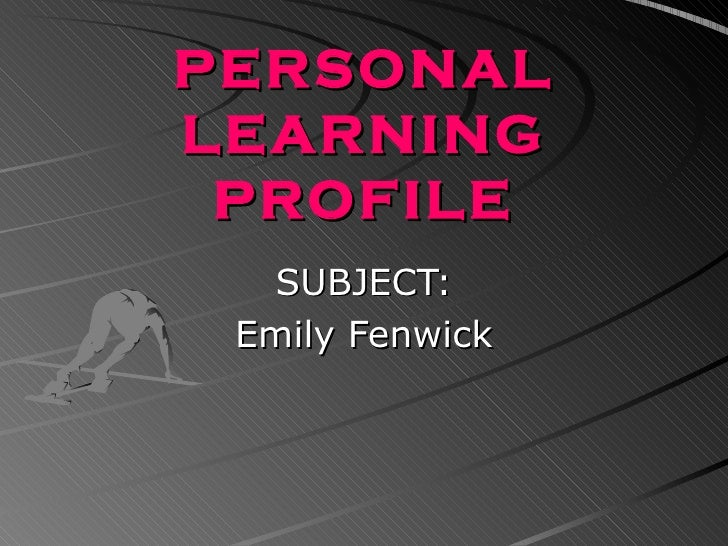 PERSONAL LEARNING PROFILE SUBJECT: Emily Fenwick