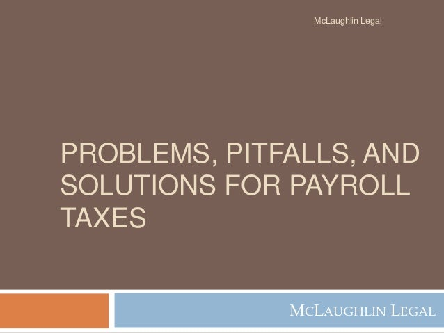 PROBLEMS, PITFALLS, AND SOLUTIONS FOR PAYROLL TAXES MCLAUGHLIN LEGAL McLaughlin Legal