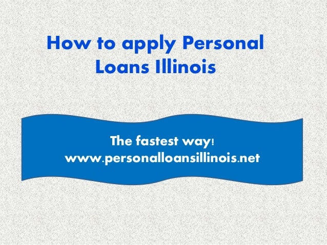 How to apply Personal Loans Illinois The fastest way! www.personalloansillinois.net