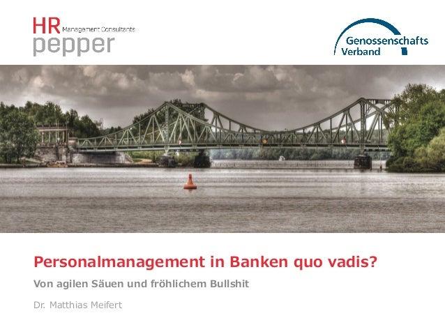 Personalmanagement in Banken quo vadis? Von agilen Säuen und fröhlichem Bullshit Dr. Matthias Meifert
