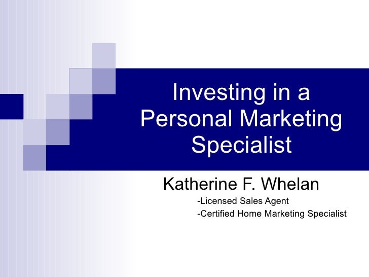 Investing in a Personal Marketing     Specialist   Katherine F. Whelan       -Licensed Sales Agent       -Certified Home M...