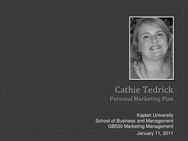 Cathie Tedrick      Personal Marketing Plan                   Kaplan UniversitySchool of Business and Management     GB530...