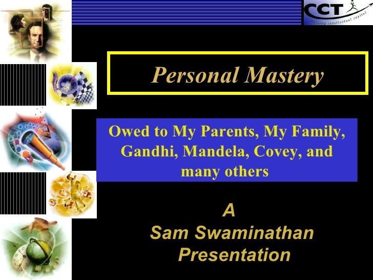 Personal Mastery A  Sam Swaminathan Presentation Owed to My Parents, My Family, Gandhi, Mandela, Covey, and many others