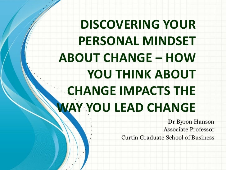 DISCOVERING YOUR  PERSONAL MINDSETABOUT CHANGE – HOW    YOU THINK ABOUT CHANGE IMPACTS THEWAY YOU LEAD CHANGE             ...