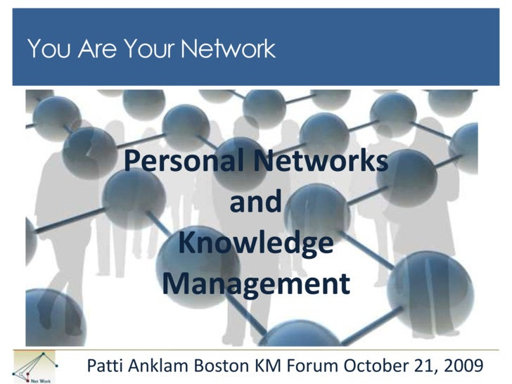 You Are Your Network<br />Personal Networks<br />and<br />Knowledge Management<br />Patti Anklam Boston KM Forum October 2...