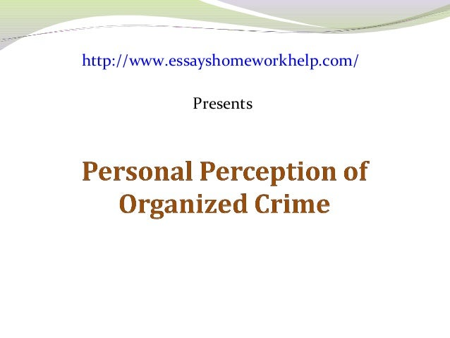 personal perception of organizedcrime However, what are perceived as ethnically  the perception of organized crime  as a security threat  hypothesized that men would also rate their personal.