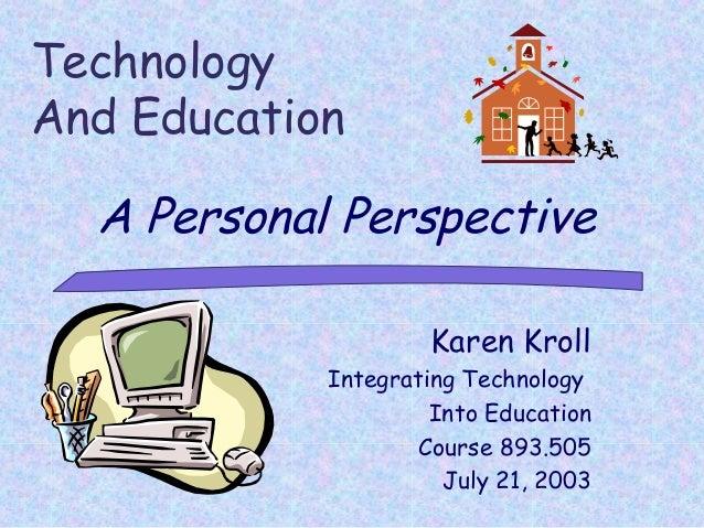 TechnologyAnd Education  A Personal Perspective                    Karen Kroll            Integrating Technology          ...