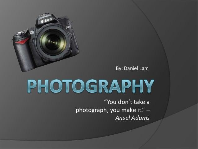 """By: Daniel Lam         """"You don't take aphotograph, you make it."""" –              Ansel Adams"""