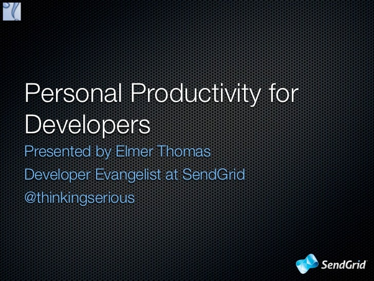 Personal Productivity forDevelopersPresented by Elmer ThomasDeveloper Evangelist at SendGrid@thinkingserious