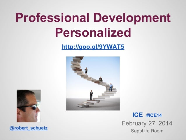 Professional Development Personalized http://goo.gl/9YWAT5  @robert_schuetz  ICE #ICE14 February 27, 2014 Sapphire Room