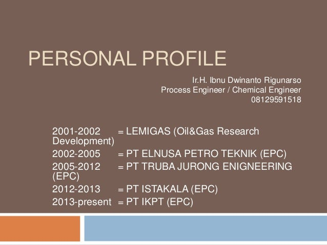 PERSONAL PROFILE 2001-2002 = LEMIGAS (Oil&Gas Research Development) 2002-2005 = PT ELNUSA PETRO TEKNIK (EPC) 2005-2012 = P...
