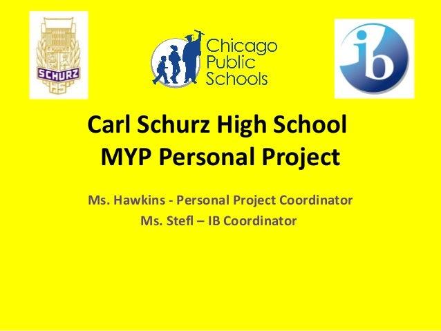 Carl Schurz High School MYP Personal Project Ms. Hawkins - Personal Project Coordinator Ms. Stefl – IB Coordinator