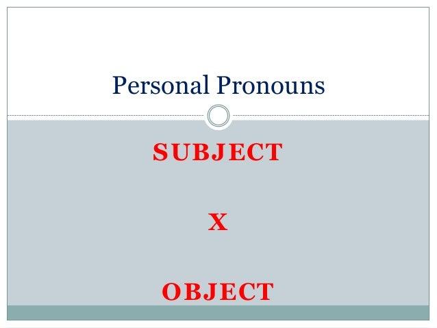 Personal Pronouns   SUBJECT       X   OBJECT