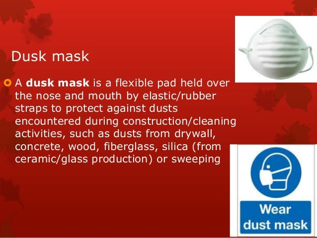 Dusk mask  A dusk mask is a flexible pad held over the nose and mouth by elastic/rubber straps to protect against dusts e...