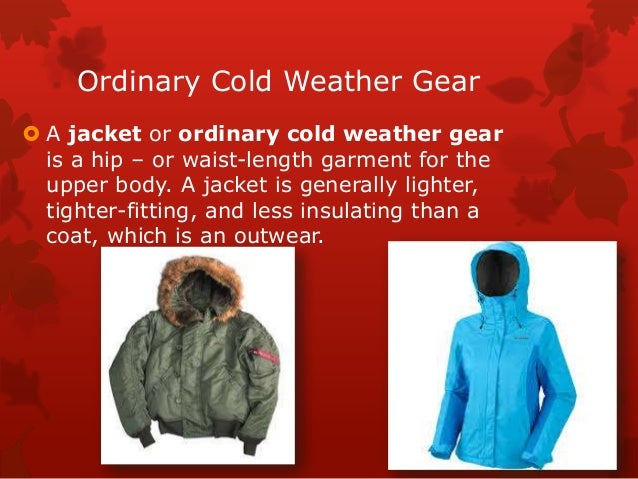 Ordinary Cold Weather Gear  A jacket or ordinary cold weather gear is a hip – or waist-length garment for the upper body....