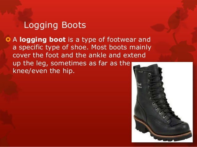 Logging Boots  A logging boot is a type of footwear and a specific type of shoe. Most boots mainly cover the foot and the...