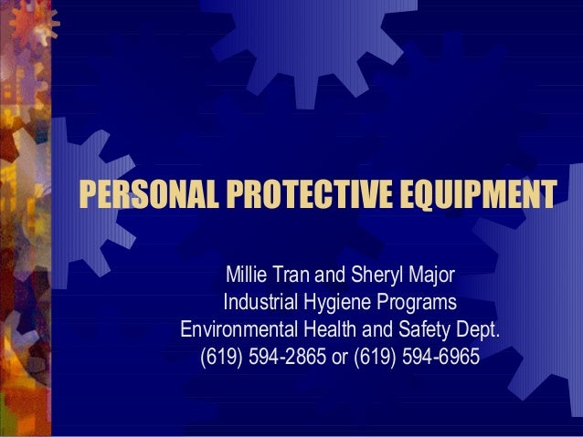 PERSONAL PROTECTIVE EQUIPMENT Millie Tran and Sheryl Major Industrial Hygiene Programs Environmental Health and Safety Dep...