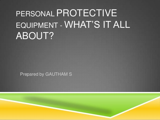 PERSONAL PROTECTIVE  EQUIPMENT - WHAT'S  ABOUT?  Prepared by GAUTHAM S  IT ALL