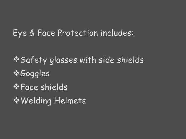 <ul><li>Eye & Face Protection includes:  </li></ul><ul><li>Safety glasses with side shields  </li></ul><ul><li>Goggles </l...