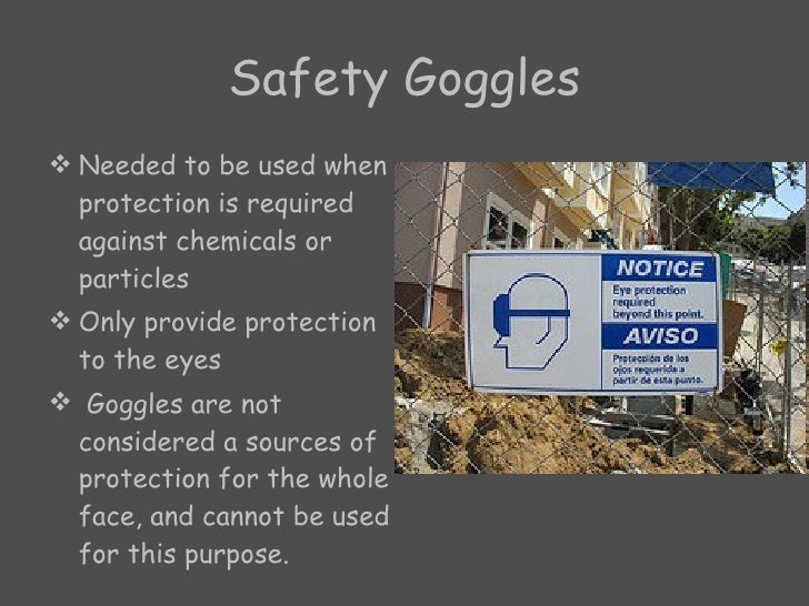 Safety Goggles <ul><li>Needed to be used when protection is required against chemicals or particles  </li></ul><ul><li>Onl...