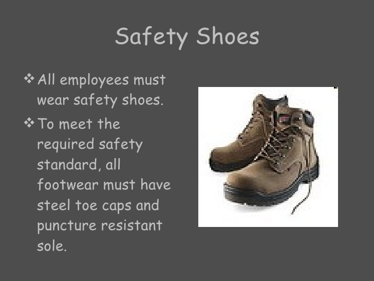 Safety Shoes <ul><li>All employees must wear safety shoes. </li></ul><ul><li>To meet the required safety standard, all foo...