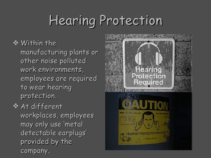 Hearing Protection <ul><li>Within the manufacturing plants or other noise polluted work environments, employees are requir...