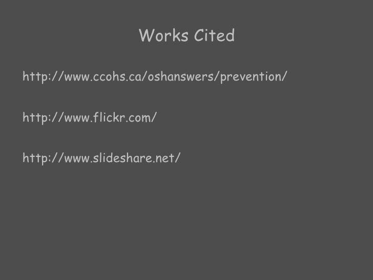 Works Cited <ul><li>http://www.ccohs.ca/oshanswers/prevention/ </li></ul><ul><li>http://www.flickr.com/ </li></ul><ul><li>...