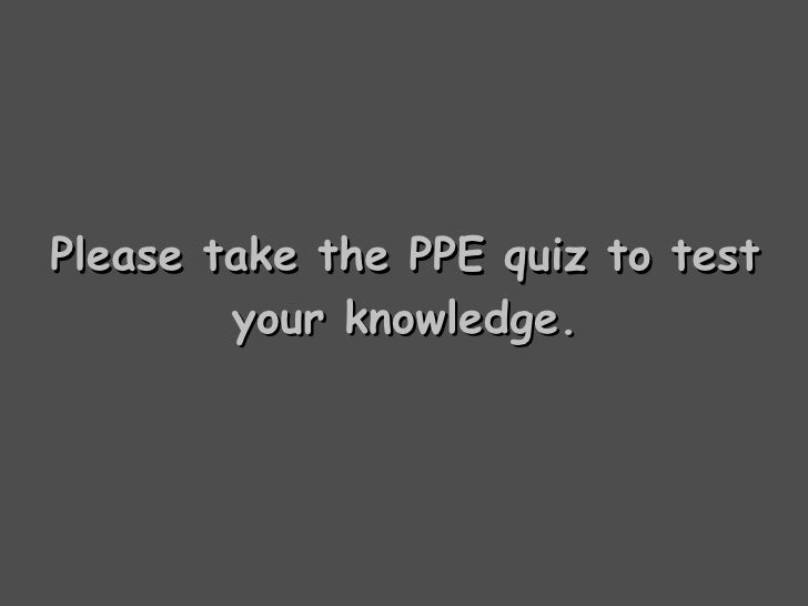 Please take the PPE quiz to test your knowledge.