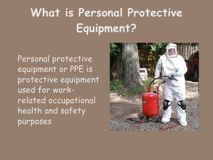 What is Personal Protective Equipment? <ul><li>Personal protective equipment or PPE is protective equipment used for work-...