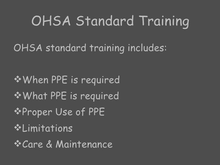 OHSA Standard Training <ul><li>OHSA standard training includes: </li></ul><ul><li>When PPE is required </li></ul><ul><li>W...