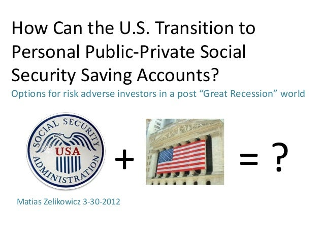 How Can the U.S. Transition toPersonal Public-Private SocialSecurity Saving Accounts?Options for risk adverse investors in...
