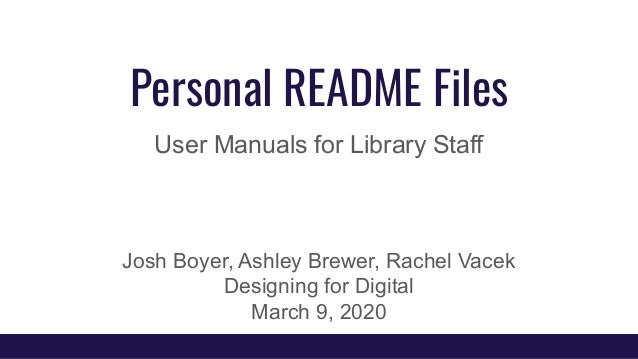 Personal README Files User Manuals for Library Staff Josh Boyer, Ashley Brewer, Rachel Vacek Designing for Digital March 9...