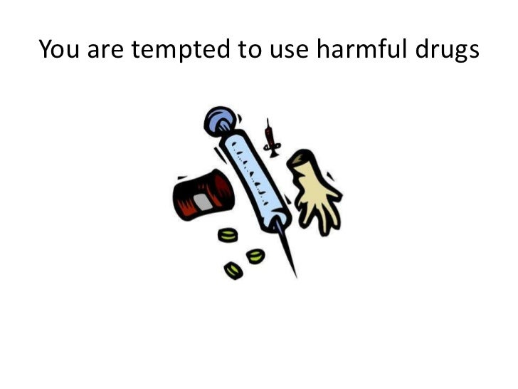 You are tempted to use harmful drugs