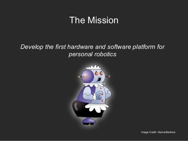 The Mission Develop the first hardware and software platform for personal robotics Image Credit: Hanna-Barbera