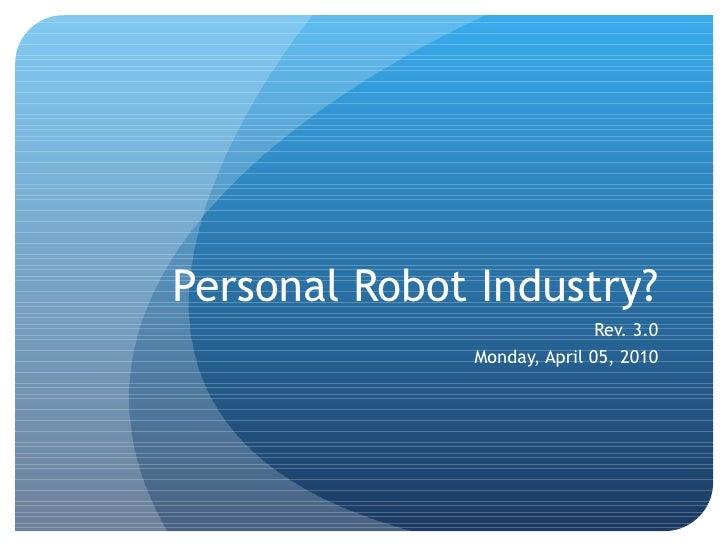 Personal Robot Industry? Rev. 3.0 Monday, April 05, 2010