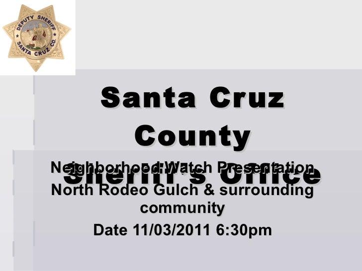 Santa Cruz County Sheriff's Office Neighborhood Watch Presentation North Rodeo Gulch & surrounding community Date 11/03/20...