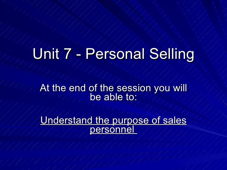 Unit 7 - Personal Selling At the end of the session you will be able to: Understand the purpose of sales personnel