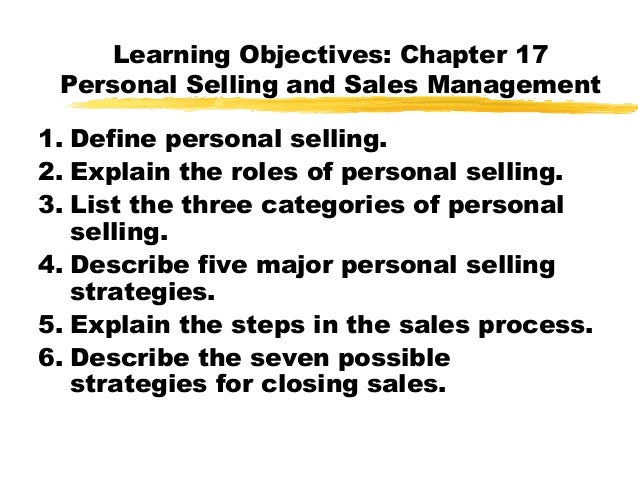Learning Objectives: Chapter 17Personal Selling and Sales Management1. Define personal selling.2. Explain the roles of per...