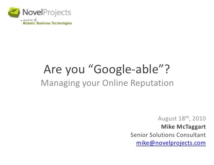 """Are you """"Google-able""""?<br />Managing your Online Reputation <br />August 18th, 2010<br />Mike McTaggart<br />Senior Soluti..."""