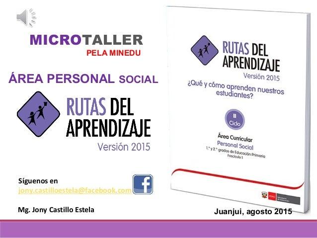 ÁREA PERSONAL SOCIAL MICROTALLER PELA MINEDU Mg. Jony Castillo Estela Síguenos en jony.castilloestela@facebook.com Juanjui...