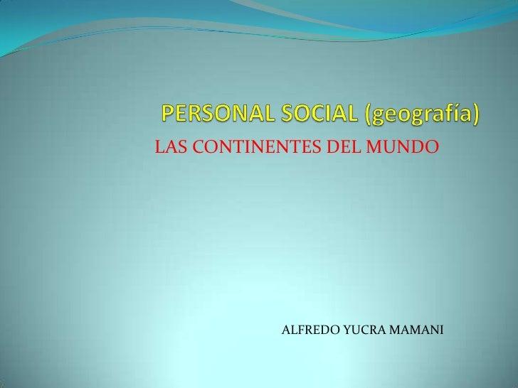 PERSONAL SOCIAL (geografía)<br />LAS CONTINENTES DEL MUNDO<br />                  ALFREDO YUCRA MAMANI<br />