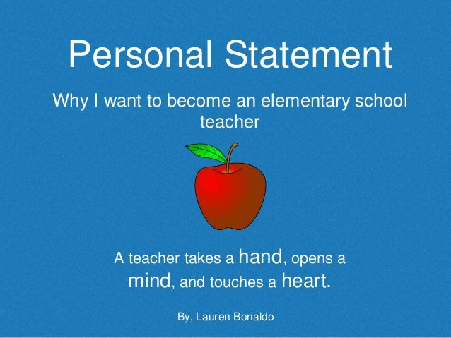 Personal Statement Why I want to become an elementary school teacher A teacher takes a hand, opens a mind, and touches a h...